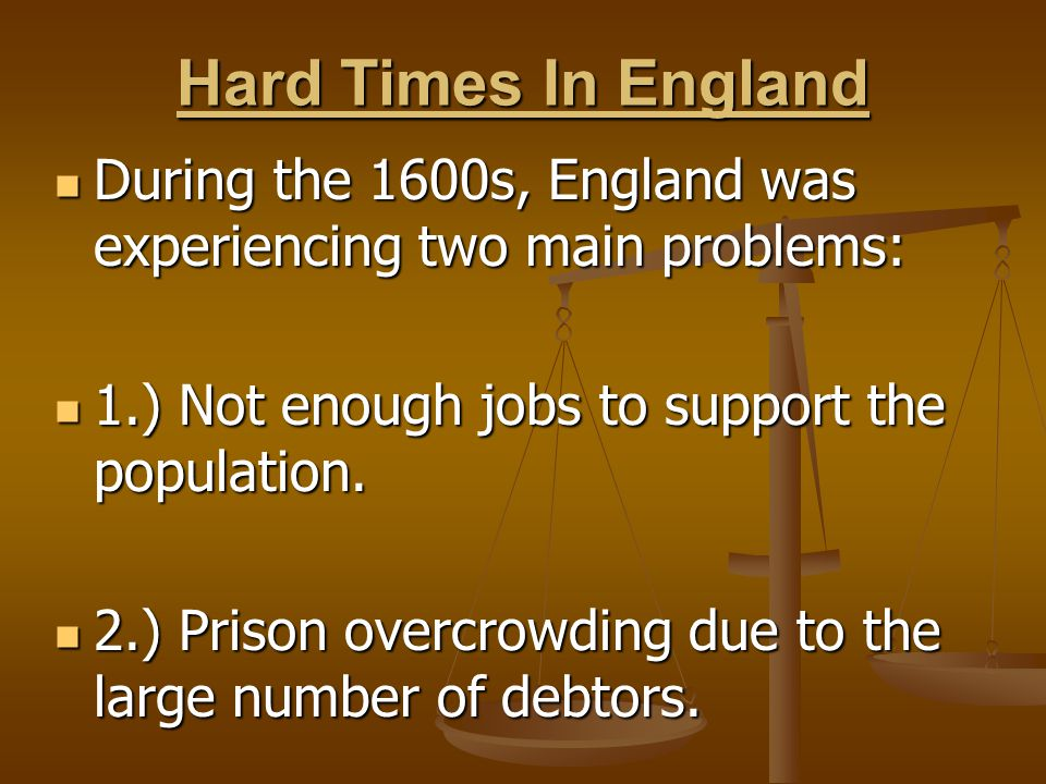 Hard Times In England During the 1600s, England was experiencing two main problems: 1.) Not enough jobs to support the population.