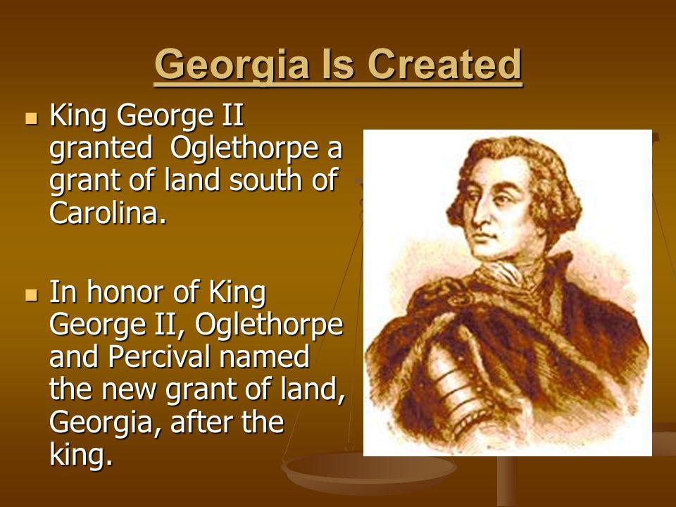 Georgia Is Created King George II granted Oglethorpe a grant of land south of Carolina.
