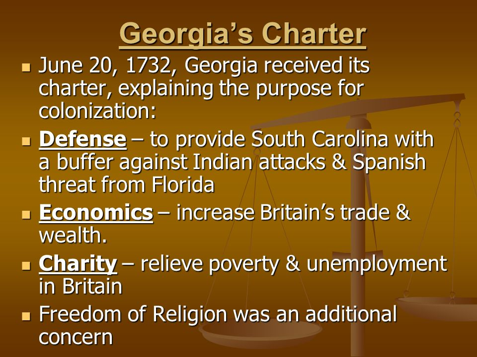 Georgia's Charter June 20, 1732, Georgia received its charter, explaining the purpose for colonization: