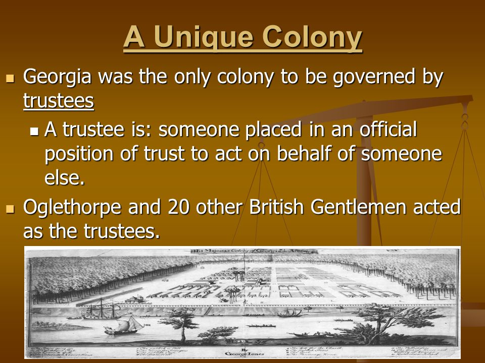 A Unique Colony Georgia was the only colony to be governed by trustees
