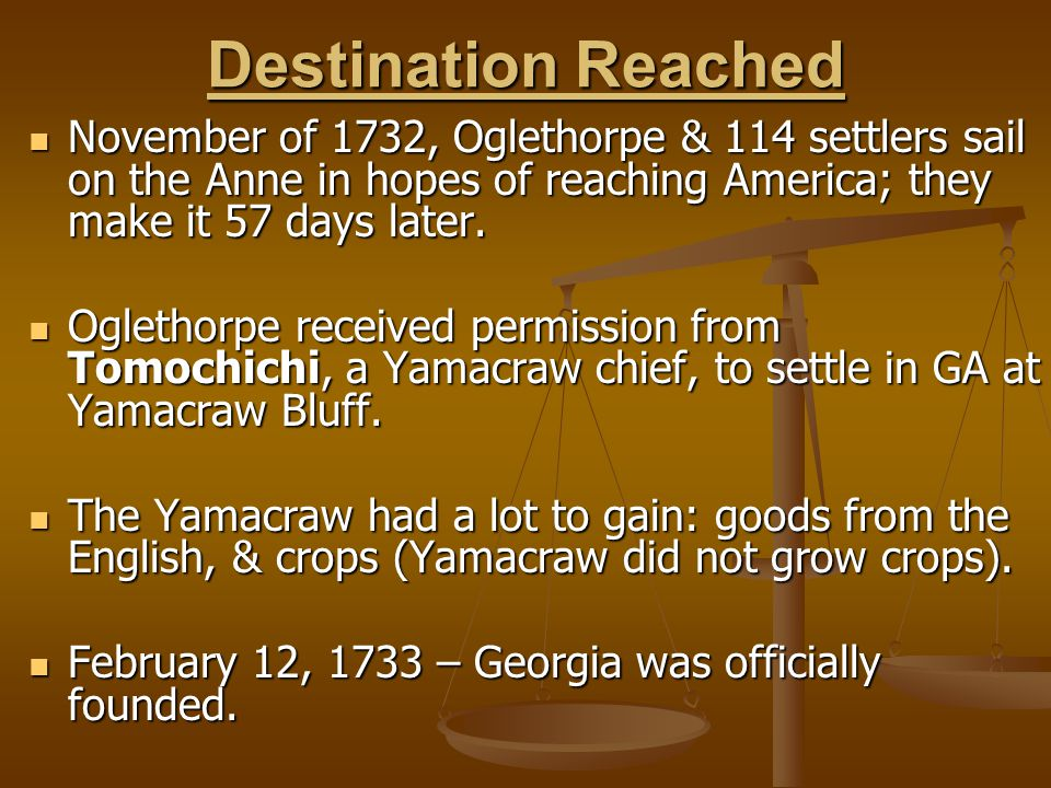 Destination Reached November of 1732, Oglethorpe & 114 settlers sail on the Anne in hopes of reaching America; they make it 57 days later.