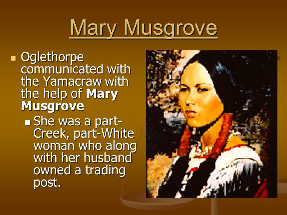 Mary Musgrove Oglethorpe communicated with the Yamacraw with the help of Mary Musgrove.
