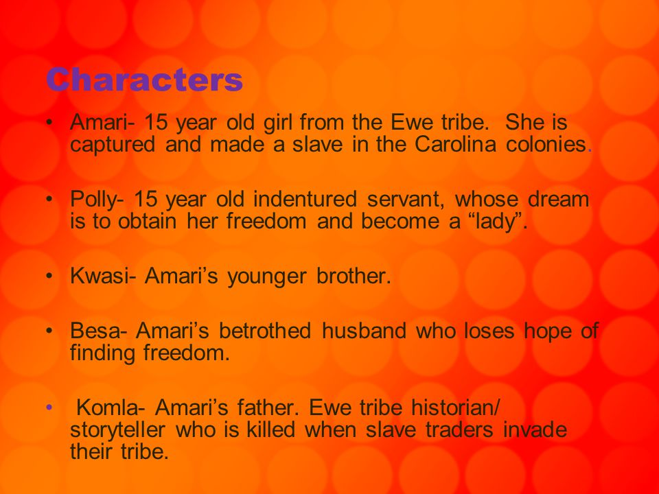 Characters Amari- 15 year old girl from the Ewe tribe. She is captured and made a slave in the Carolina colonies.