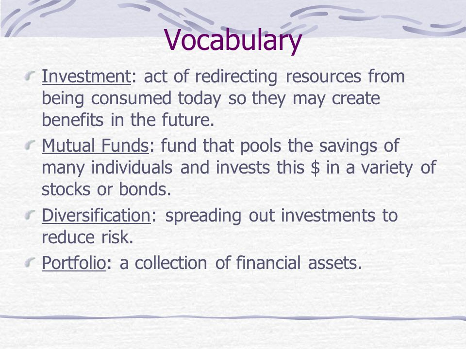 Vocabulary Investment: act of redirecting resources from being consumed today so they may create benefits in the future.