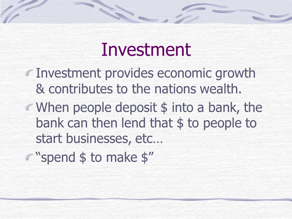 Investment Investment provides economic growth & contributes to the nations wealth.