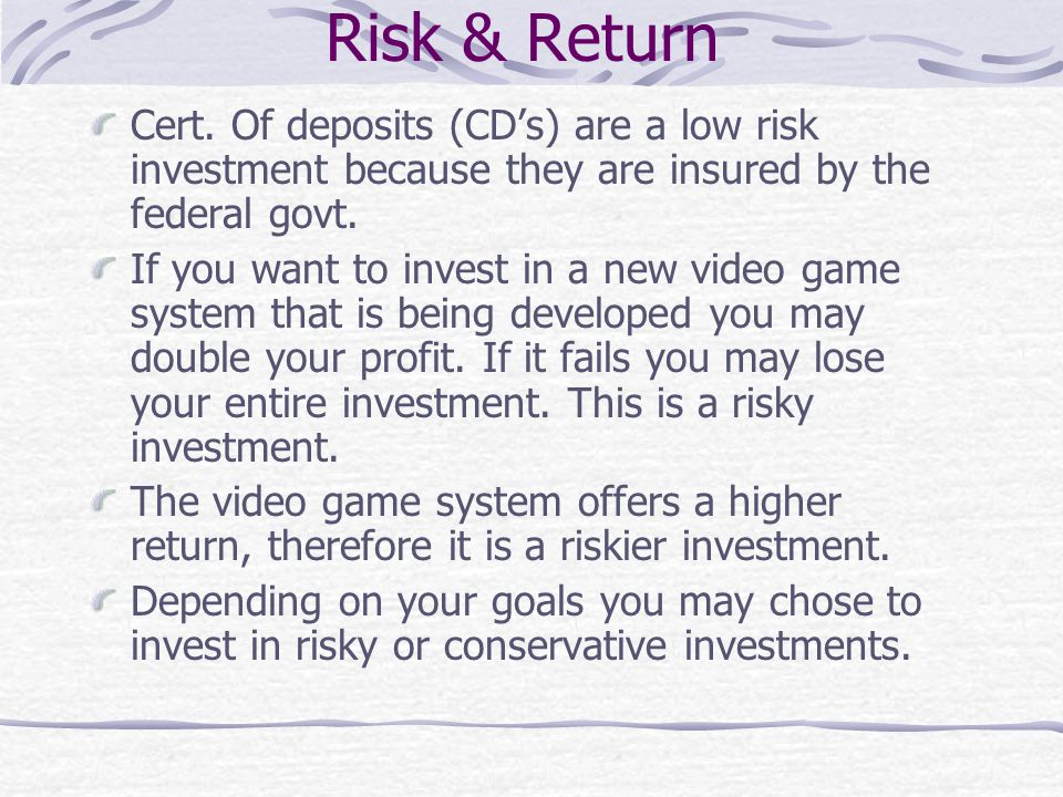 Risk & Return Cert. Of deposits (CD's) are a low risk investment because they are insured by the federal govt.