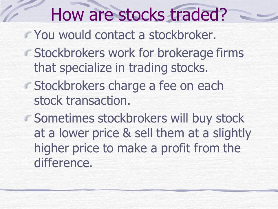 How are stocks traded You would contact a stockbroker.