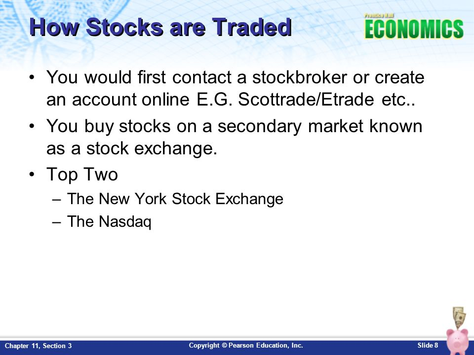 How Stocks are Traded You would first contact a stockbroker or create an account online E.G. Scottrade/Etrade etc..