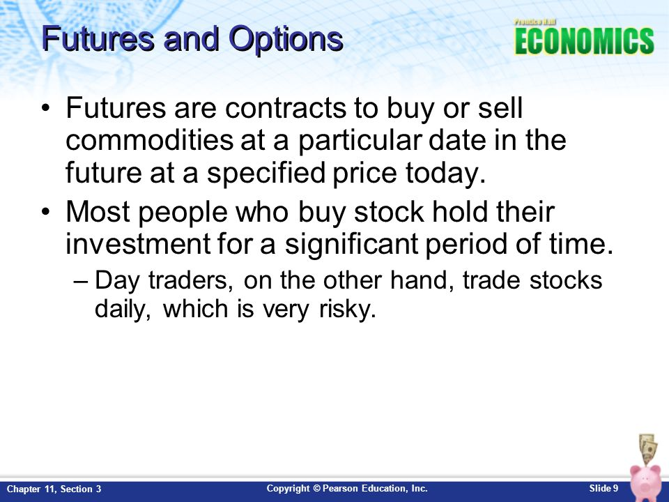 Futures and Options Futures are contracts to buy or sell commodities at a particular date in the future at a specified price today.