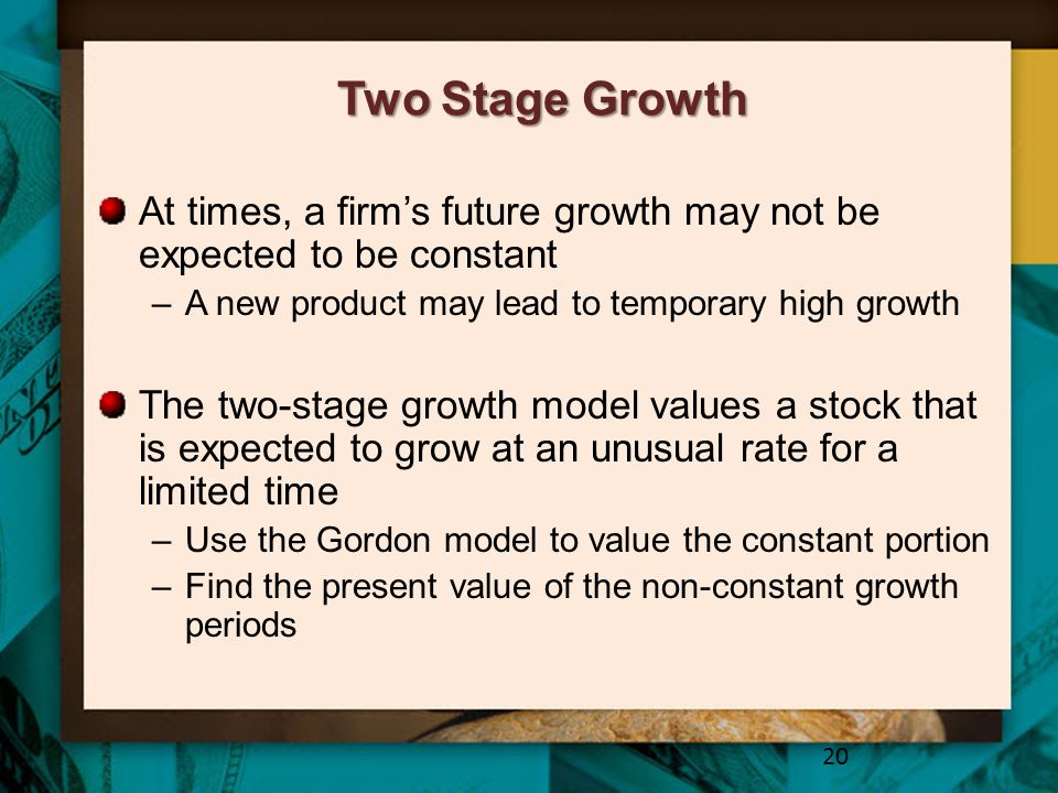 Two Stage Growth At times, a firm's future growth may not be expected to be constant. A new product may lead to temporary high growth.
