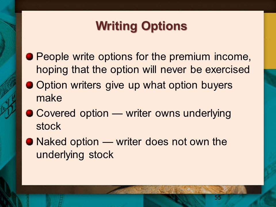 Writing Options People write options for the premium income, hoping that the option will never be exercised.