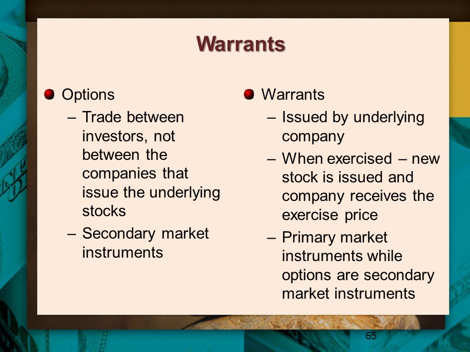 Warrants Options. Trade between investors, not between the companies that issue the underlying stocks.