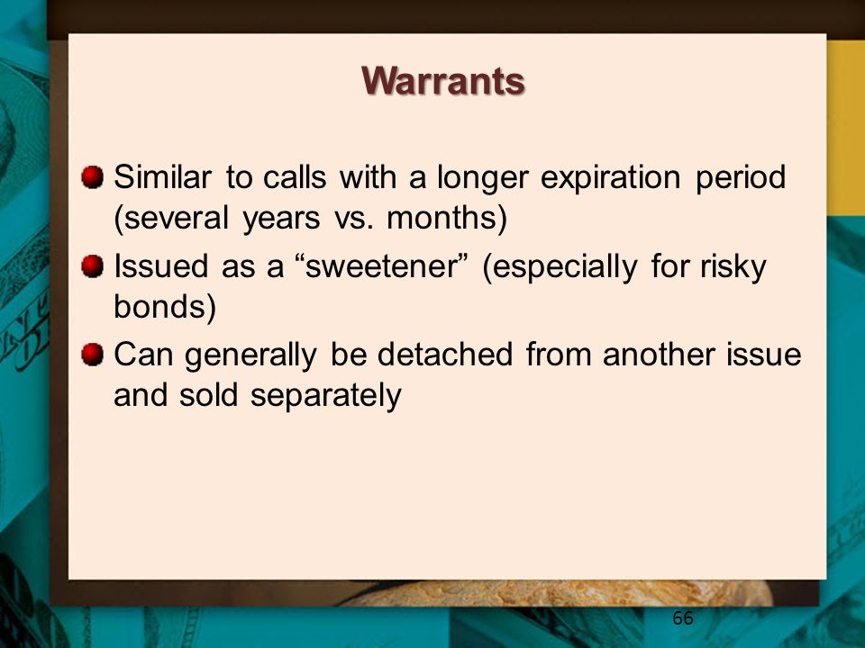 Warrants Similar to calls with a longer expiration period (several years vs. months) Issued as a sweetener (especially for risky bonds)