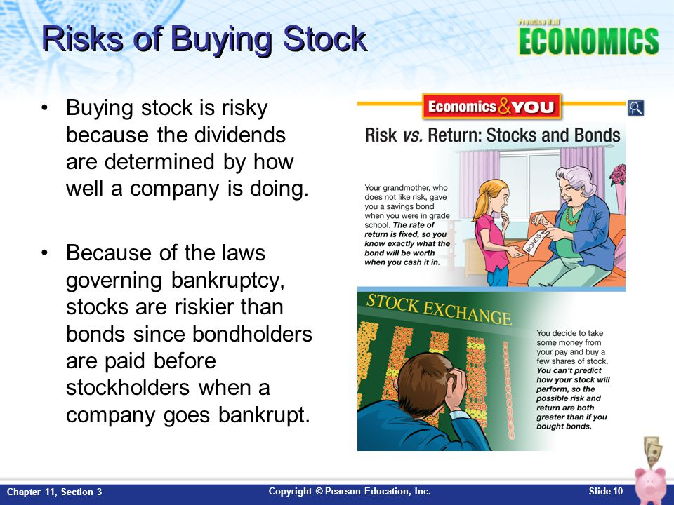 Risks of Buying Stock Buying stock is risky because the dividends are determined by how well a company is doing.