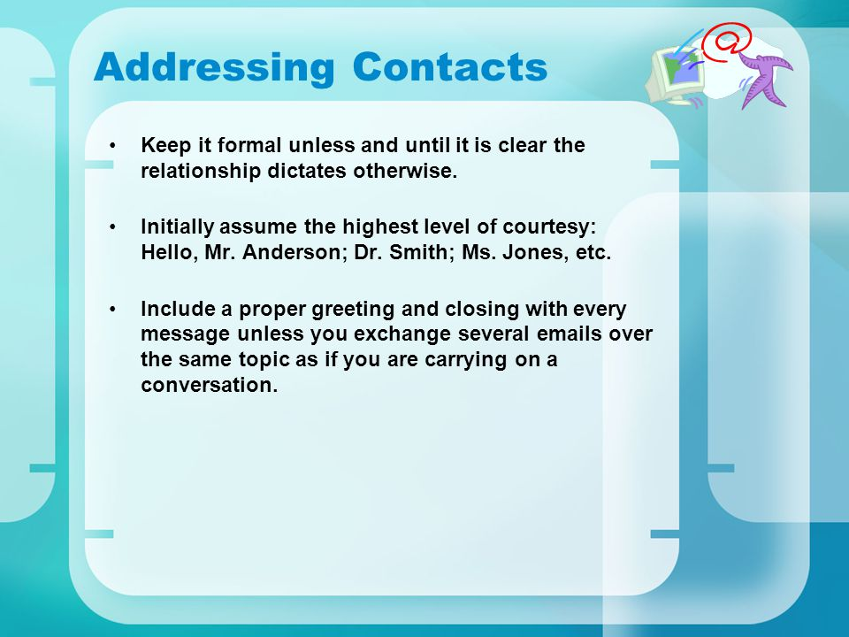 Addressing Contacts Keep it formal unless and until it is clear the relationship dictates otherwise.