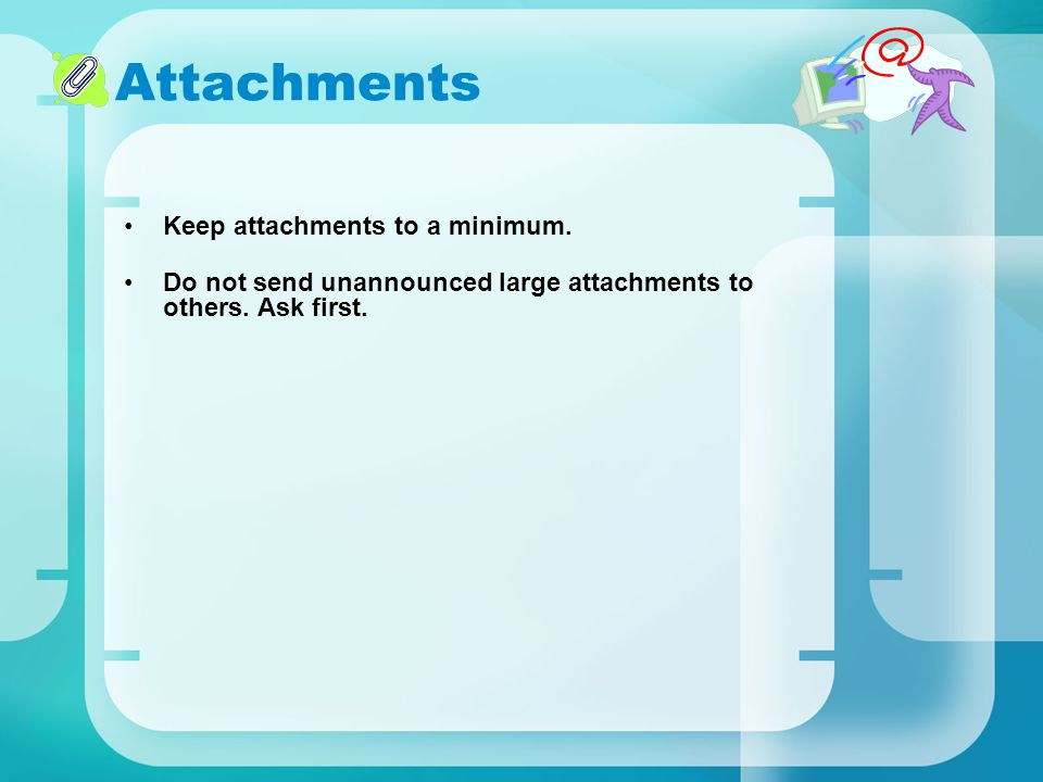 Attachments Keep attachments to a minimum.