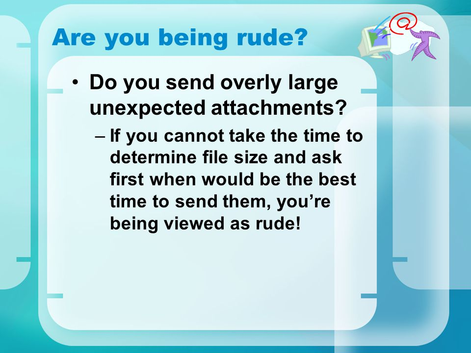 Are you being rude Do you send overly large unexpected attachments