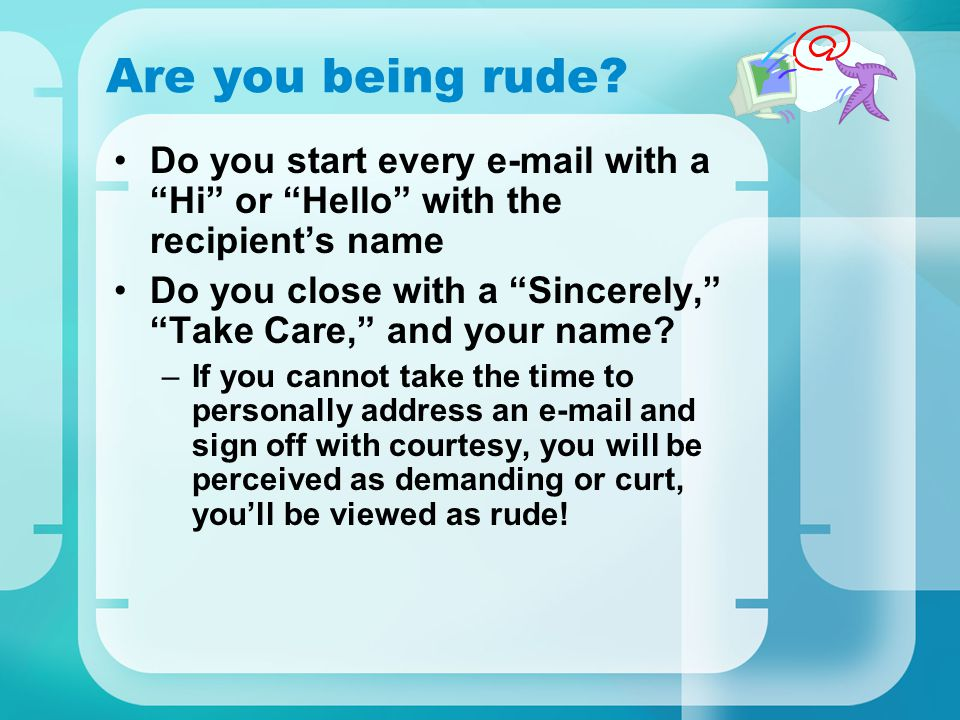 Are you being rude Do you start every e-mail with a Hi or Hello with the recipient's name.