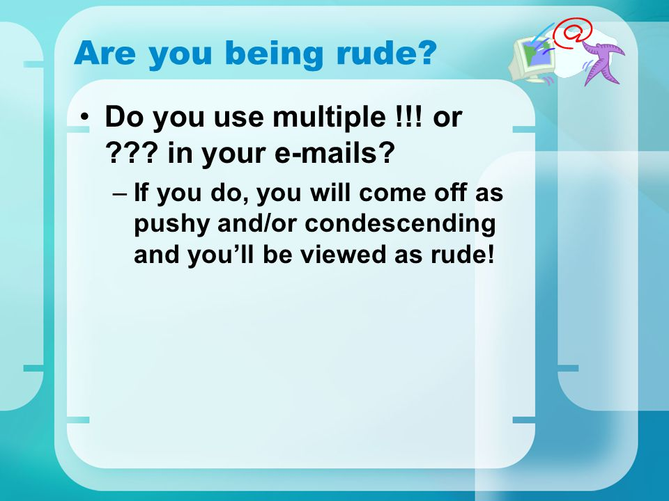 Are you being rude Do you use multiple !!! or in your e-mails