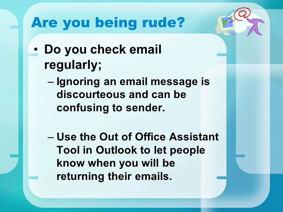 Are you being rude Do you check email regularly;
