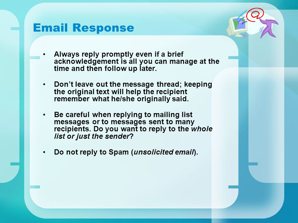 Email Response Always reply promptly even if a brief acknowledgement is all you can manage at the time and then follow up later.