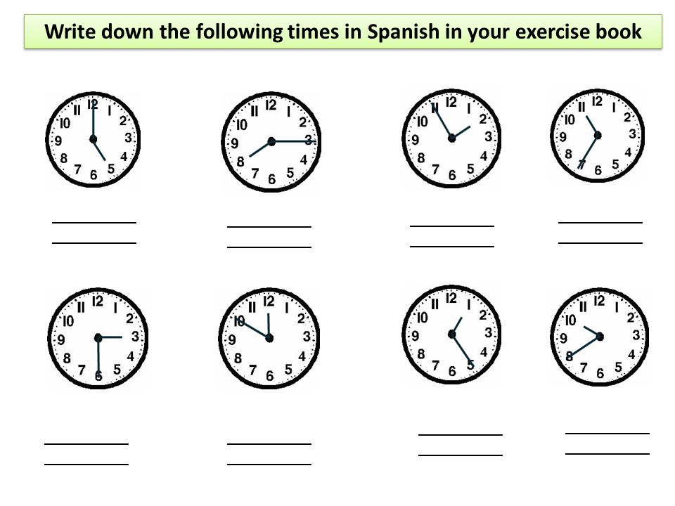 Write down the following times in Spanish in your exercise book