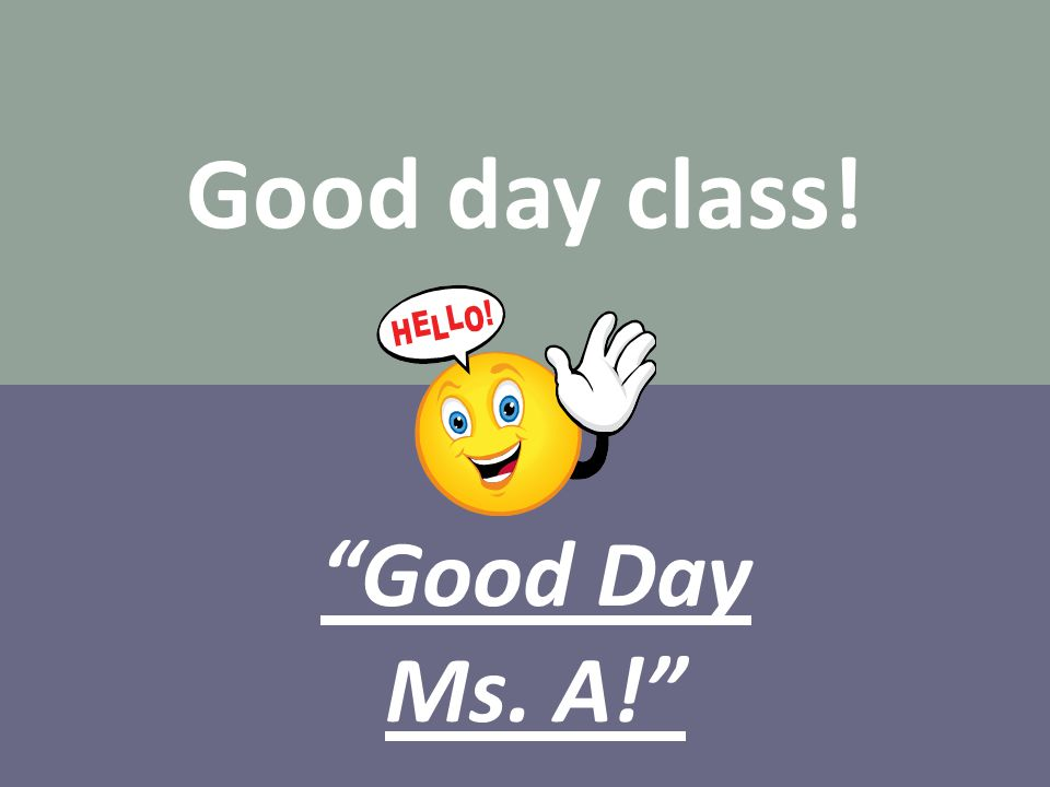 Good day class! Good Day Ms. A!