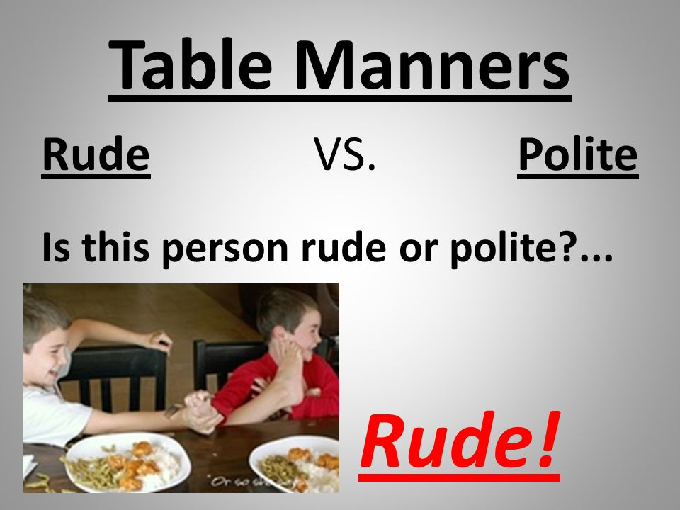Table Manners Rude VS. Polite Is this person rude or polite ... Rude!