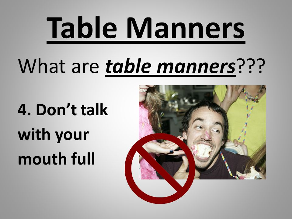 Table Manners What are table manners 4. Don't talk with your