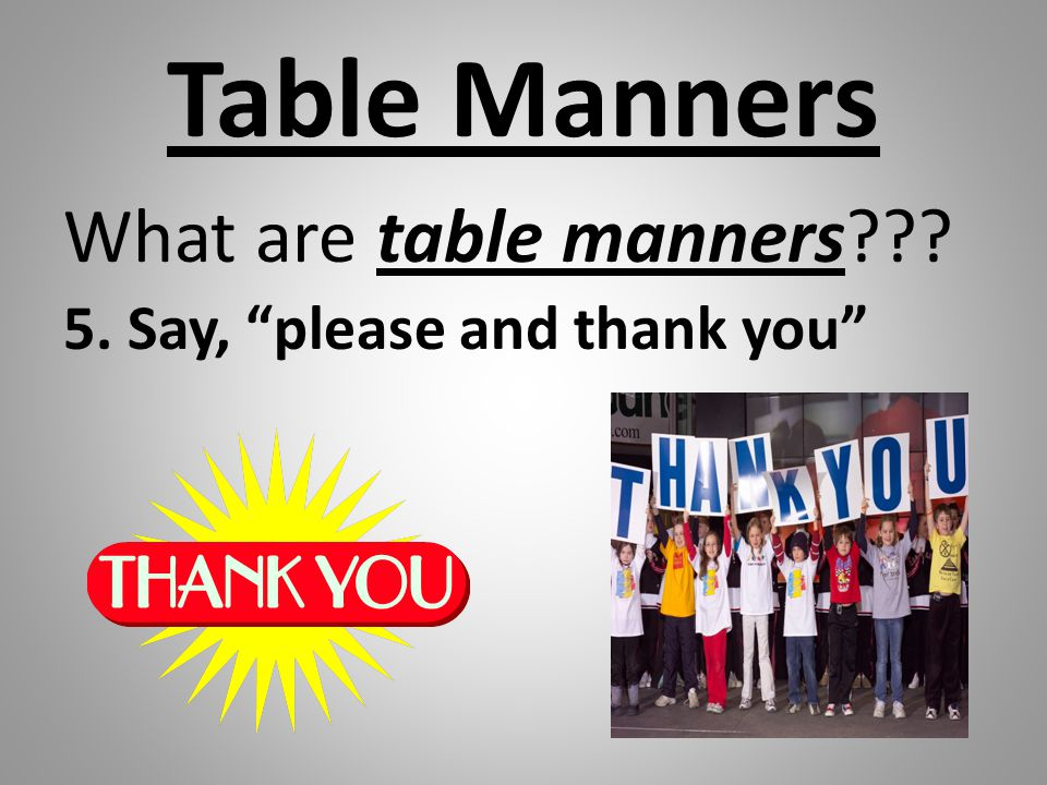 Table Manners What are table manners 5. Say, please and thank you