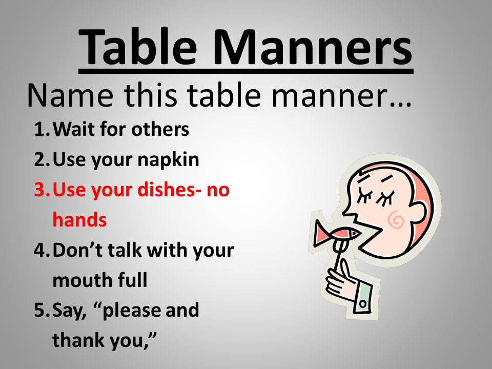 Table Manners Name this table manner… Wait for others Use your napkin