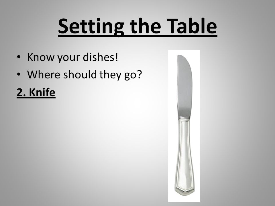 Setting the Table Know your dishes! Where should they go 2. Knife