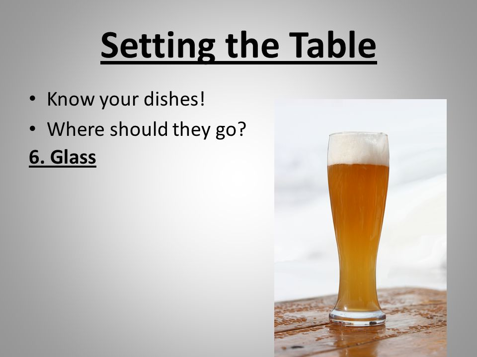 Setting the Table Know your dishes! Where should they go 6. Glass