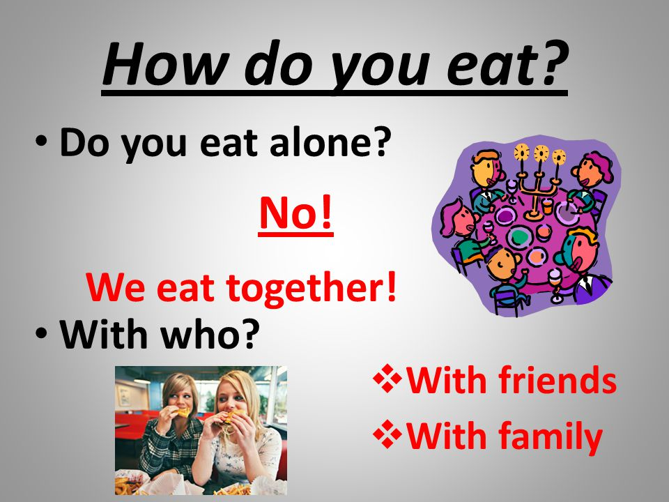How do you eat No! Do you eat alone With who We eat together!