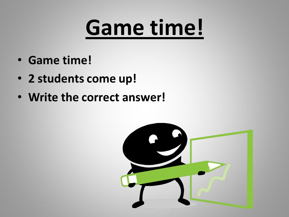 Game time! Game time! 2 students come up! Write the correct answer!