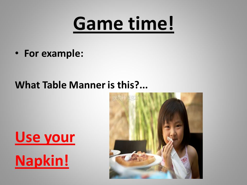 Game time! For example: What Table Manner is this ... Use your Napkin!