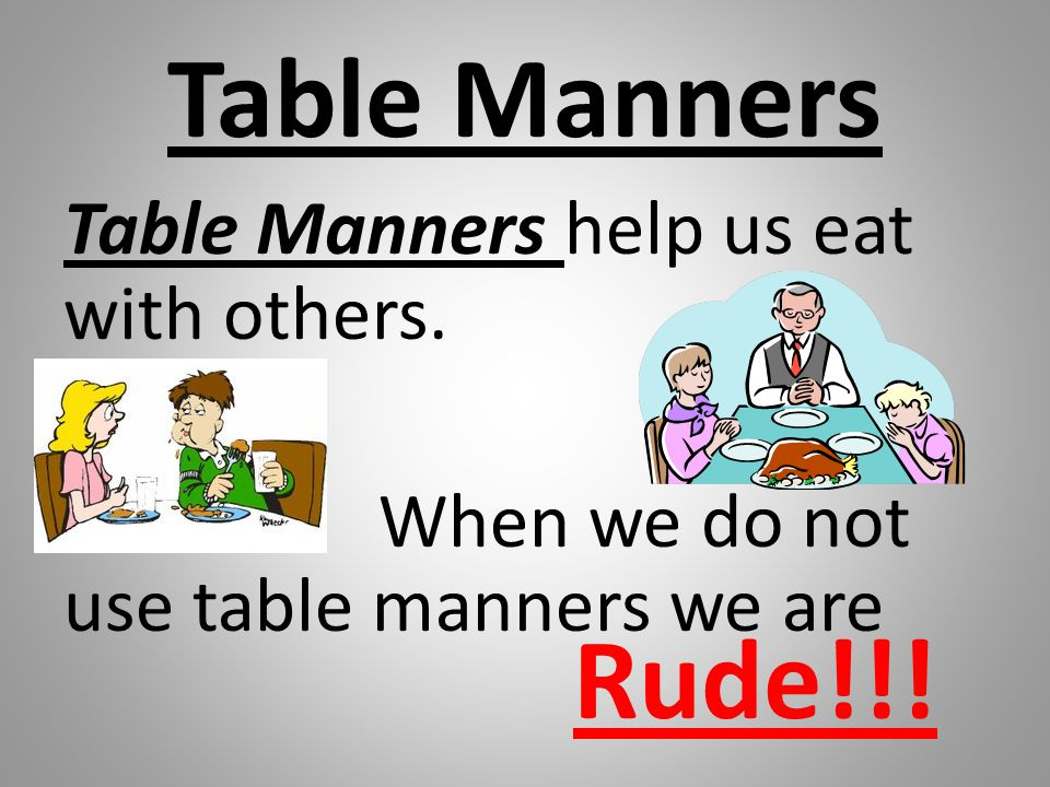 Table Manners Table Manners help us eat with others.
