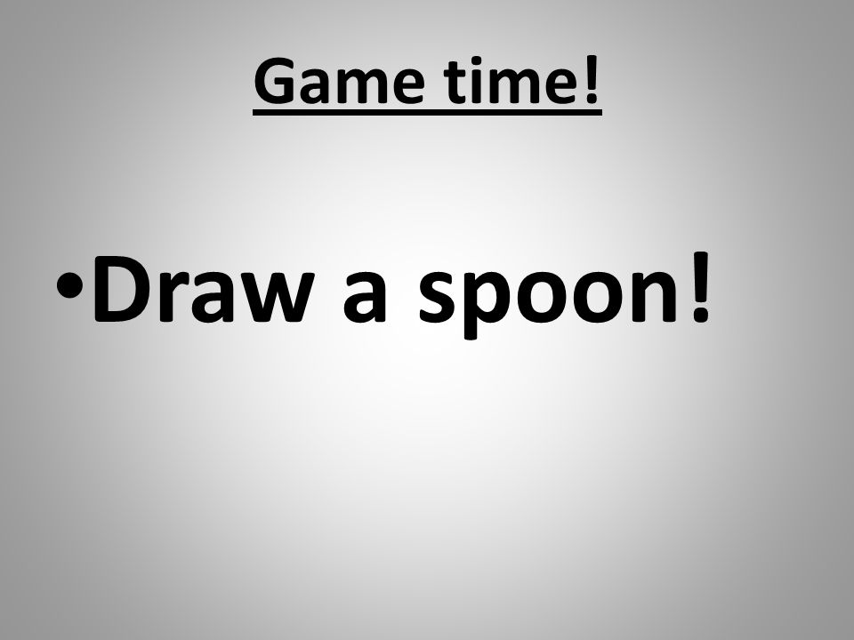 Game time! Draw a spoon!