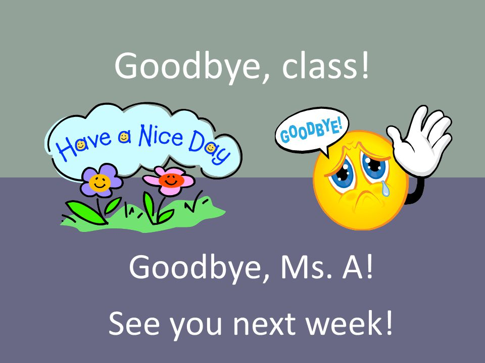 Goodbye, class! Goodbye, Ms. A! See you next week!