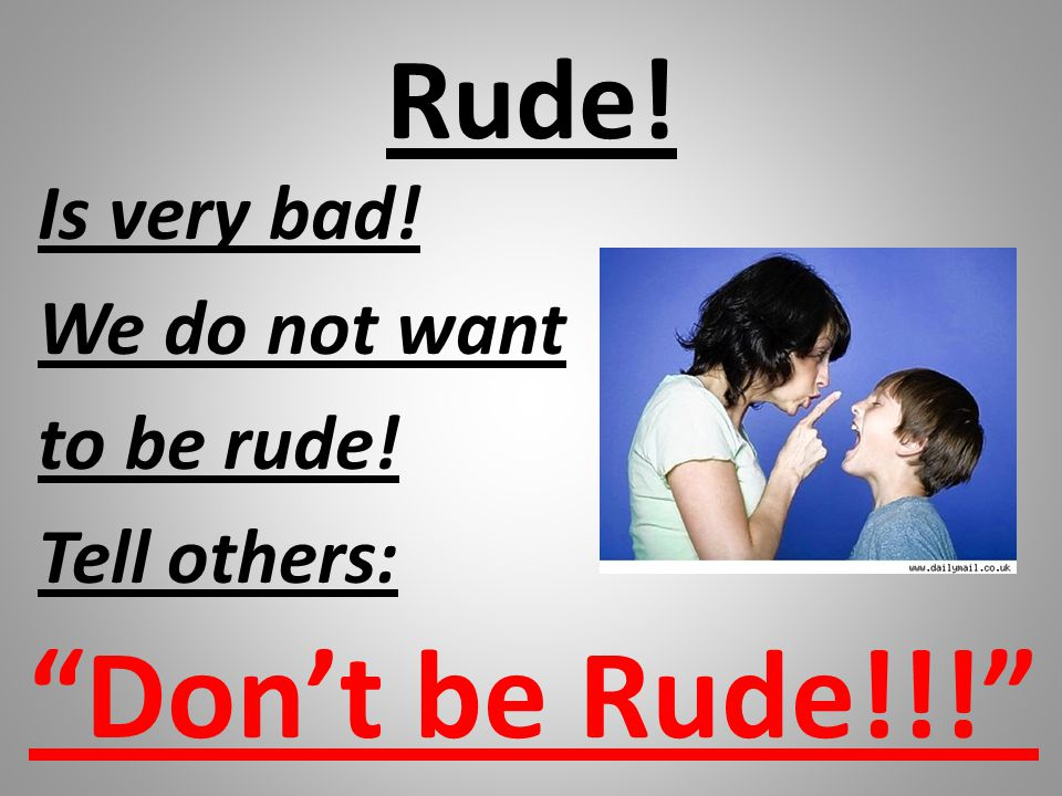 Rude! Is very bad! We do not want to be rude! Tell others: Don't be Rude!!!