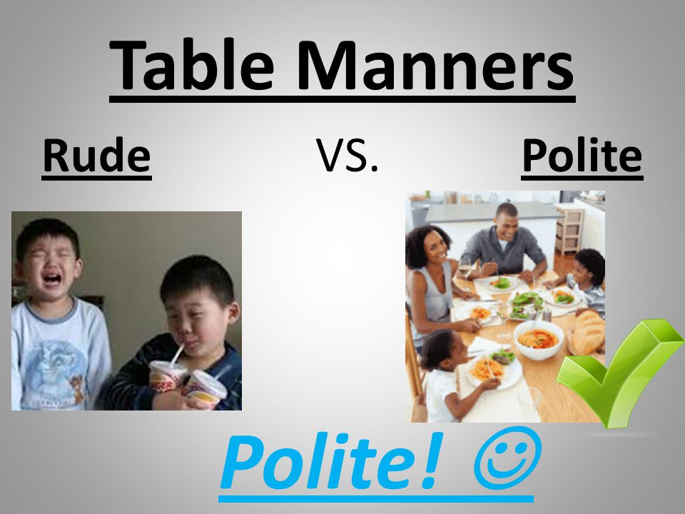 Table Manners Rude VS. Polite Polite! 