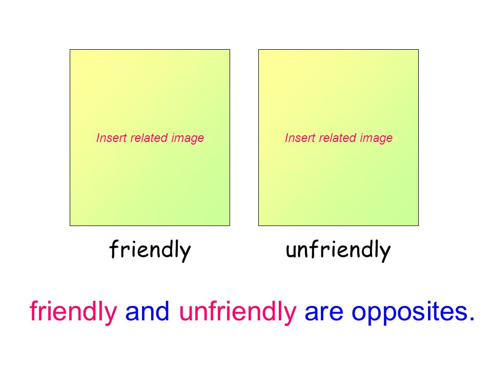 friendly and unfriendly are opposites.