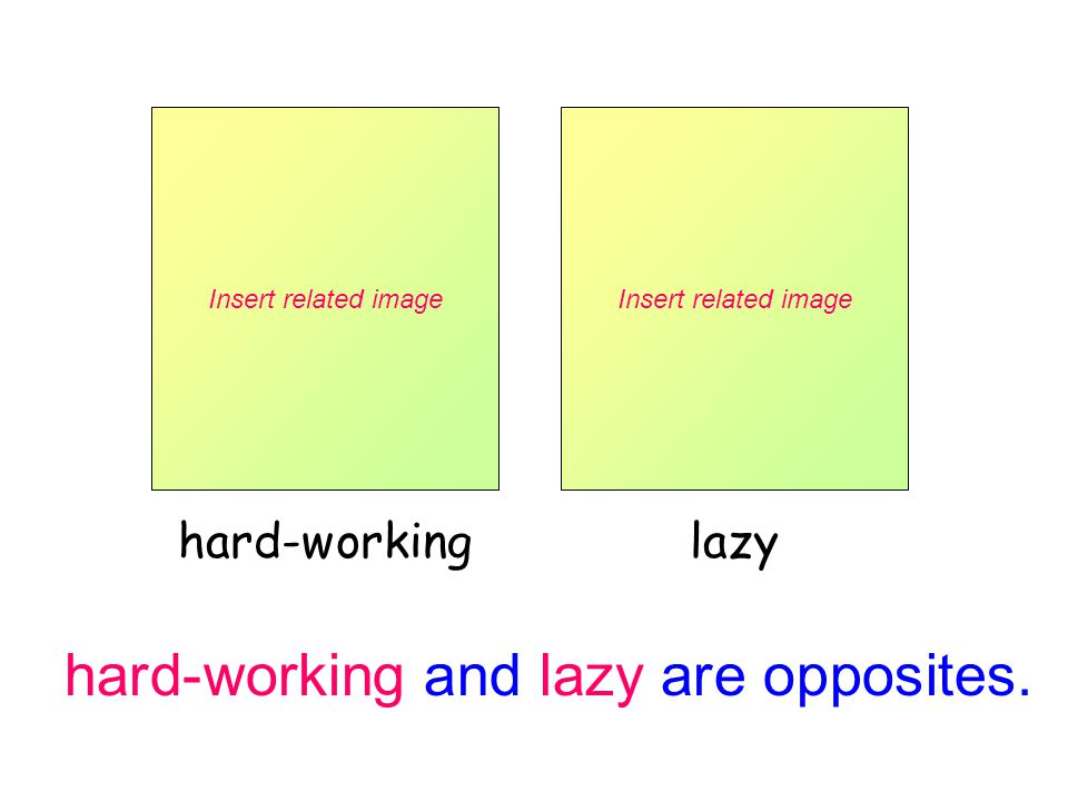 hard-working and lazy are opposites.