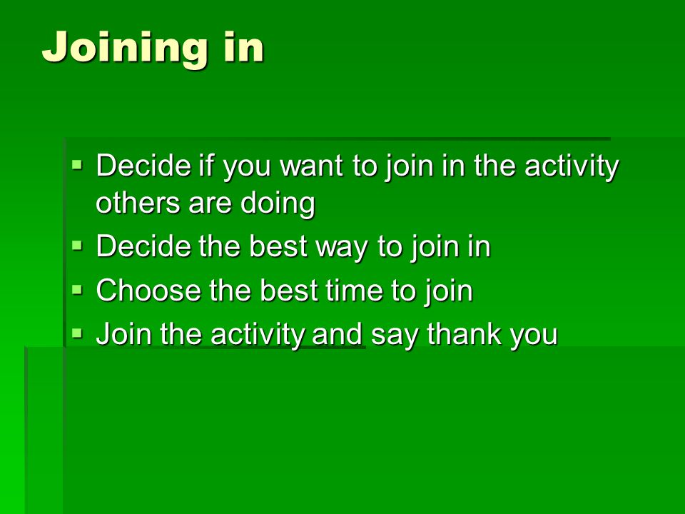 Joining in Decide if you want to join in the activity others are doing