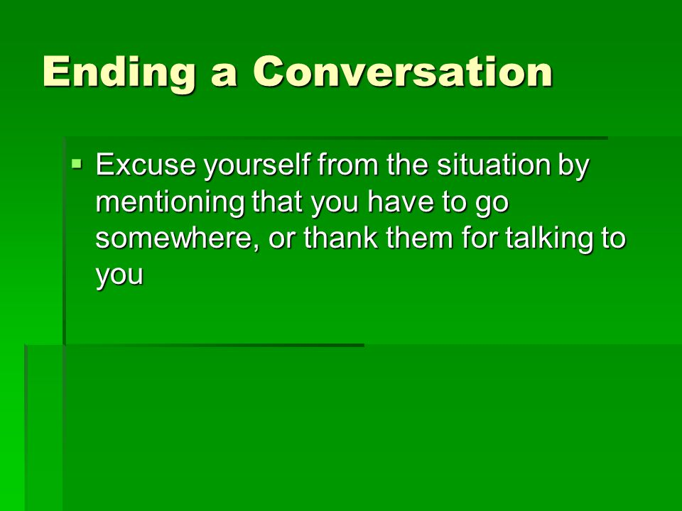 Ending a Conversation Excuse yourself from the situation by mentioning that you have to go somewhere, or thank them for talking to you.