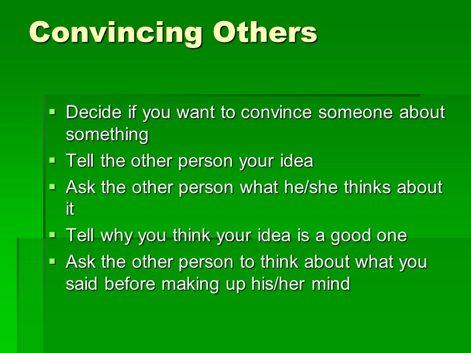Convincing Others Decide if you want to convince someone about something. Tell the other person your idea.