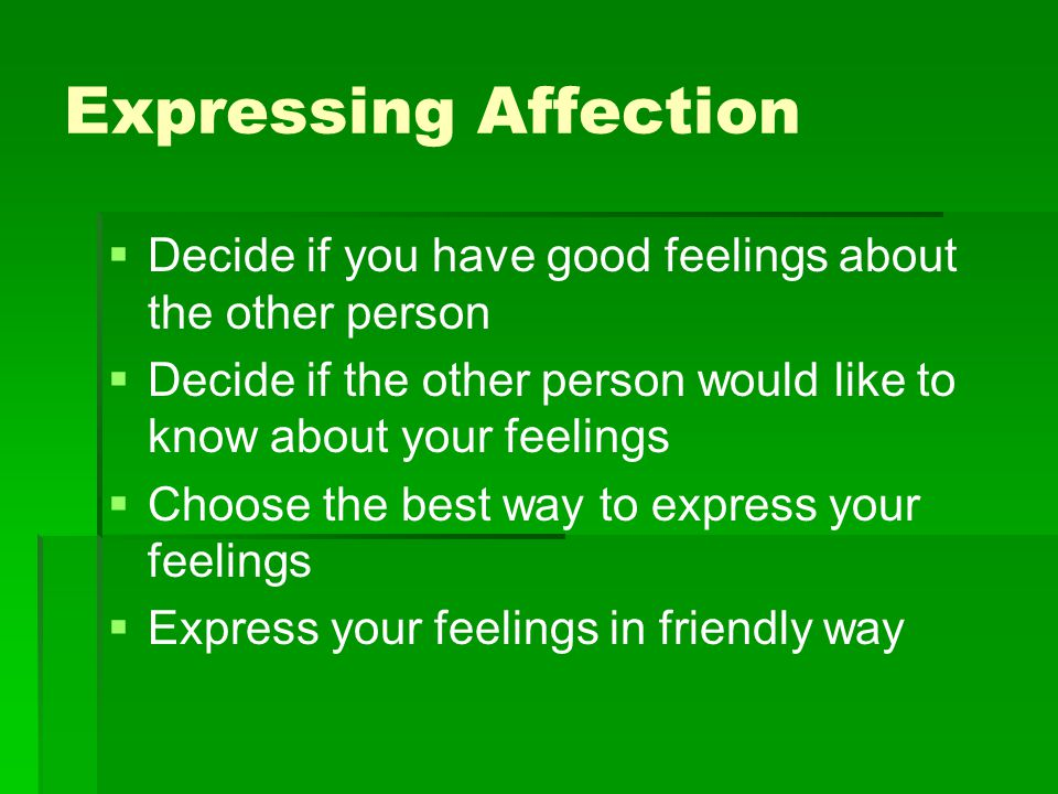 Expressing Affection Decide if you have good feelings about the other person. Decide if the other person would like to know about your feelings.