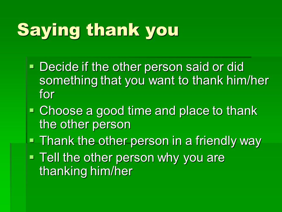 Saying thank you Decide if the other person said or did something that you want to thank him/her for.