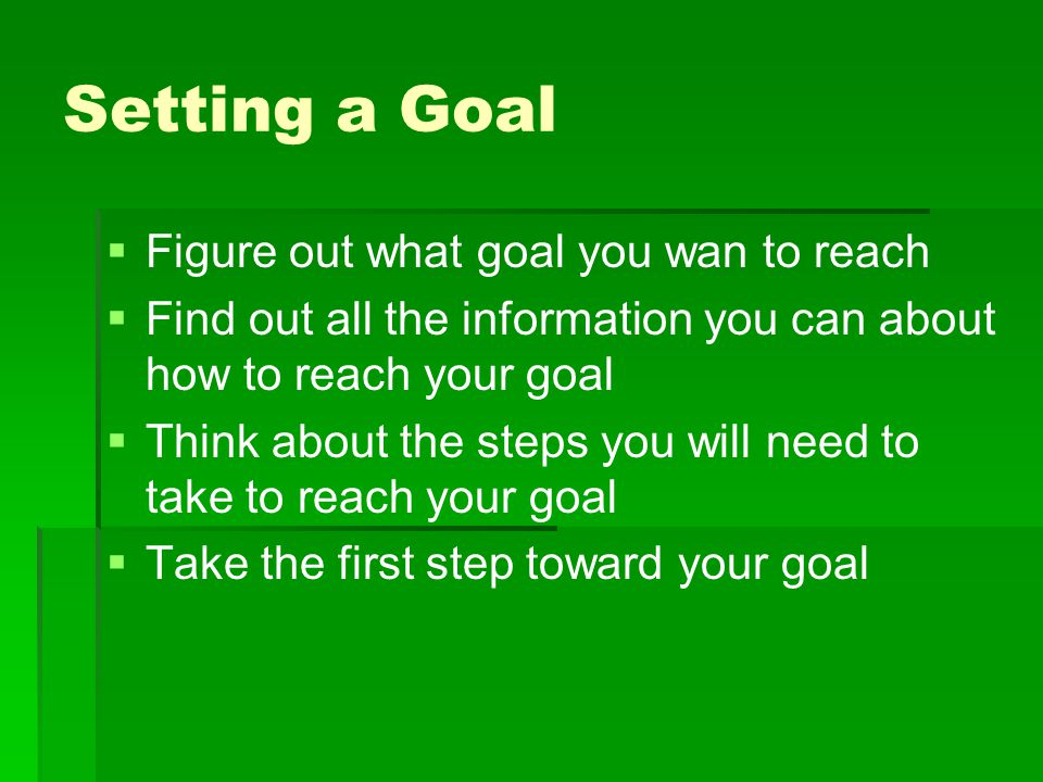 Setting a Goal Figure out what goal you wan to reach