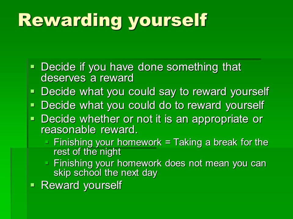 Rewarding yourself Decide if you have done something that deserves a reward. Decide what you could say to reward yourself.